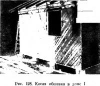 Рис. 128. Косая обшивка в доме I